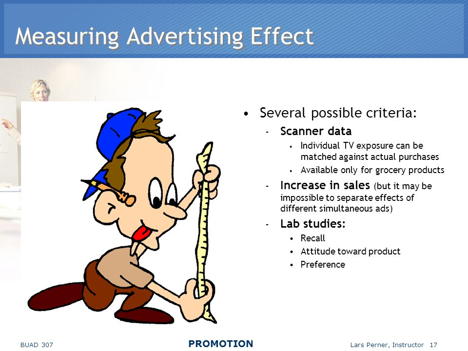 BUAD 307 PROMOTION Lars Perner, Instructor 17 Measuring Advertising Effect Several possible criteria: – Scanner data Individual TV exposure can be matched against actual purchases Available only for grocery products – Increase in sales (but it may be impossible to separate effects of different simultaneous ads) – Lab studies: Recall Attitude toward product Preference