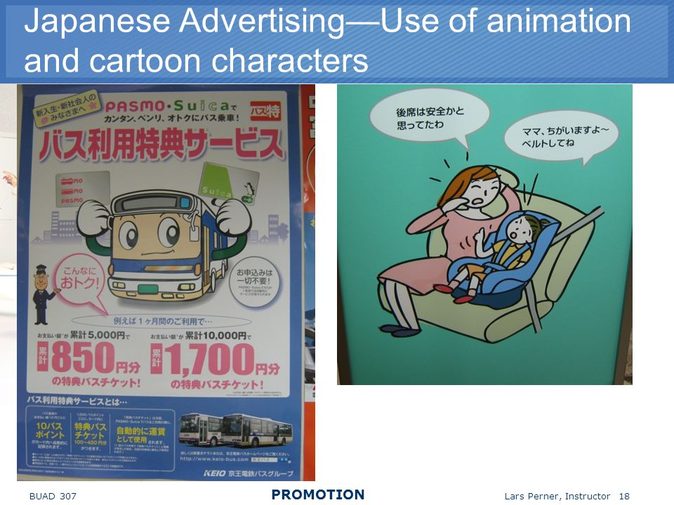 BUAD 307 PROMOTION Lars Perner, Instructor 18 Japanese AdvertisingUse of animation and cartoon characters