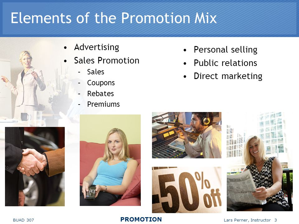 BUAD 307 PROMOTION Lars Perner, Instructor 3 Elements of the Promotion Mix Advertising Sales Promotion –Sales –Coupons –Rebates –Premiums Personal selling Public relations Direct marketing