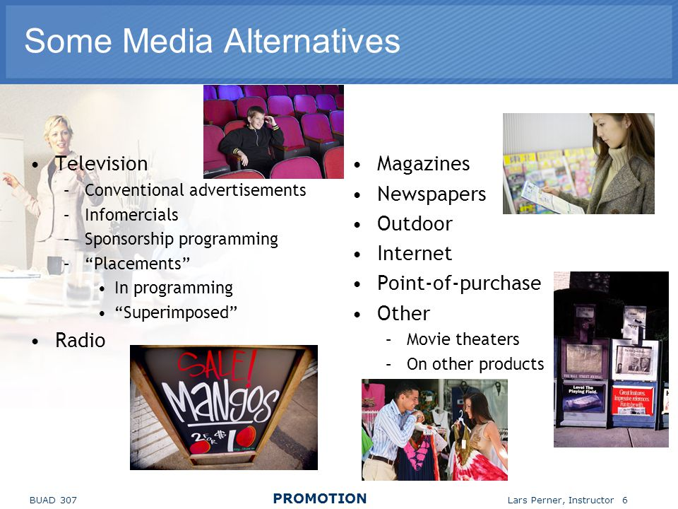BUAD 307 PROMOTION Lars Perner, Instructor 6 Some Media Alternatives Television –Conventional advertisements –Infomercials –Sponsorship programming –Placements In programming Superimposed Radio Magazines Newspapers Outdoor Internet Point-of-purchase Other –Movie theaters –On other products