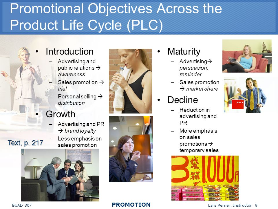 BUAD 307 PROMOTION Lars Perner, Instructor 9 Promotional Objectives Across the Product Life Cycle (PLC) Introduction –Advertising and public relations awareness –Sales promotion trial –Personal selling distribution Growth –Advertising and PR brand loyalty –Less emphasis on sales promotion Maturity –Advertising persuasion, reminder –Sales promotion market share Decline –Reduction in advertising and PR –More emphasis on sales promotions temporary sales Text, p.