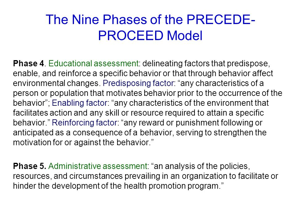 The Nine Phases of the PRECEDE- PROCEED Model Phase 4. Educational assessment: delineating factors that predispose, enable, and reinforce a specific b