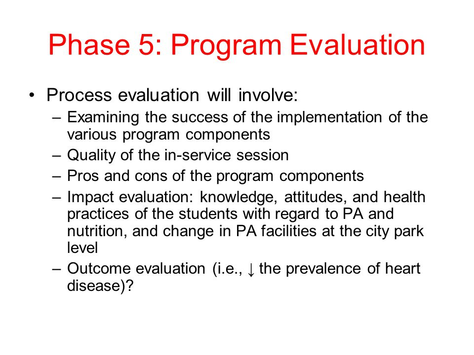 Phase 5: Program Evaluation Process evaluation will involve: –Examining the success of the implementation of the various program components –Quality o