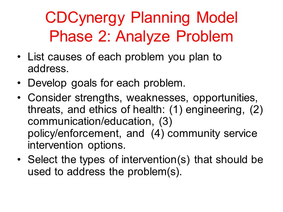 CDCynergy Planning Model Phase 2: Analyze Problem List causes of each problem you plan to address. Develop goals for each problem. Consider strengths,
