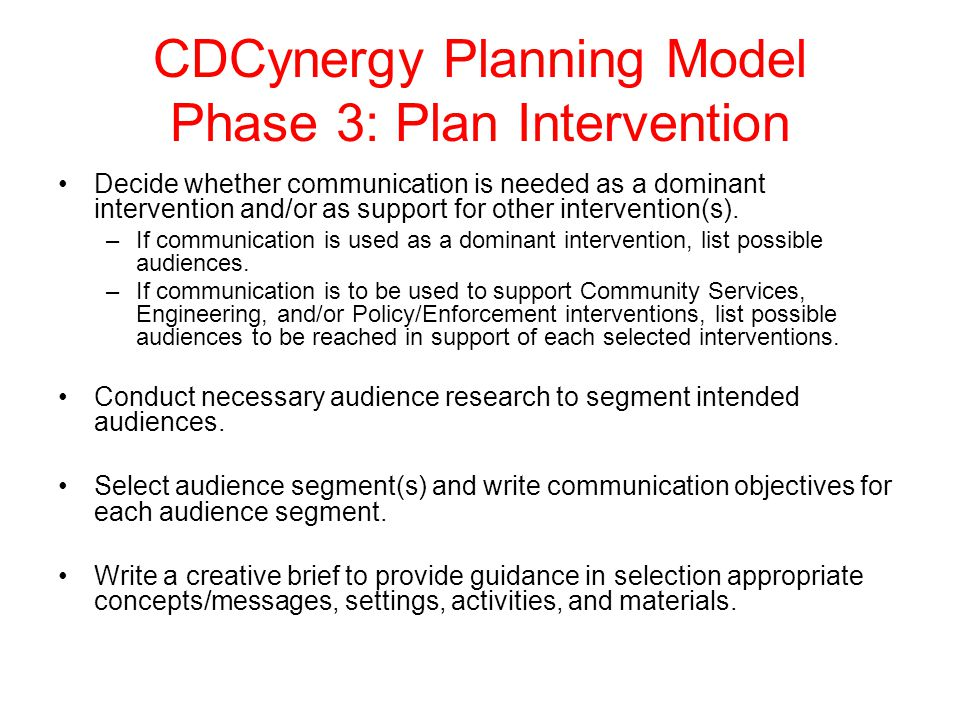 CDCynergy Planning Model Phase 3: Plan Intervention Decide whether communication is needed as a dominant intervention and/or as support for other inte