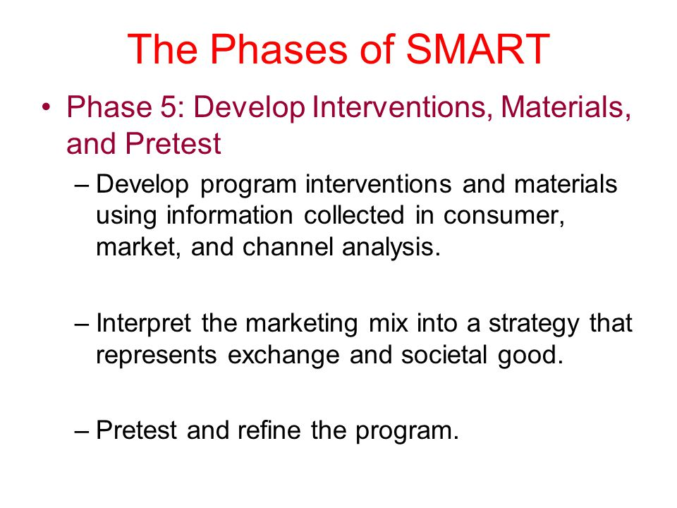 The Phases of SMART Phase 5: Develop Interventions, Materials, and Pretest –Develop program interventions and materials using information collected in