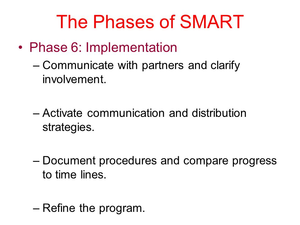 The Phases of SMART Phase 6: Implementation –Communicate with partners and clarify involvement. –Activate communication and distribution strategies. –