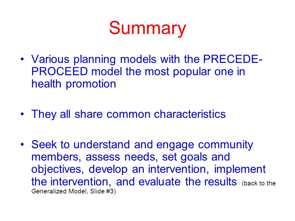 Summary Various planning models with the PRECEDE- PROCEED model the most popular one in health promotion They all share common characteristics Seek to