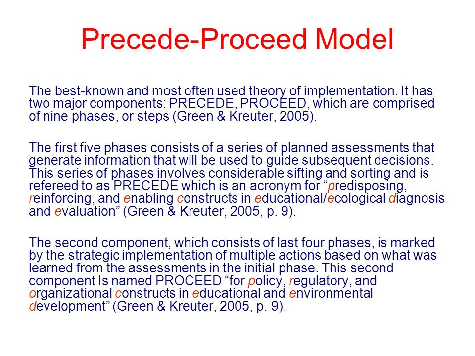 Precede-Proceed Model The best-known and most often used theory of implementation. It has two major components: PRECEDE, PROCEED, which are comprised
