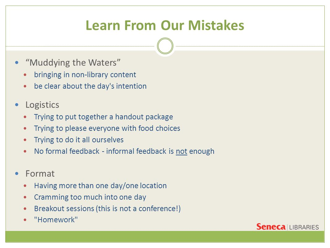 Learn From Our Mistakes Muddying the Waters bringing in non-library content be clear about the day s intention Logistics Trying to put together a handout package Trying to please everyone with food choices Trying to do it all ourselves No formal feedback - informal feedback is not enough Format Having more than one day/one location Cramming too much into one day Breakout sessions (this is not a conference!) Homework