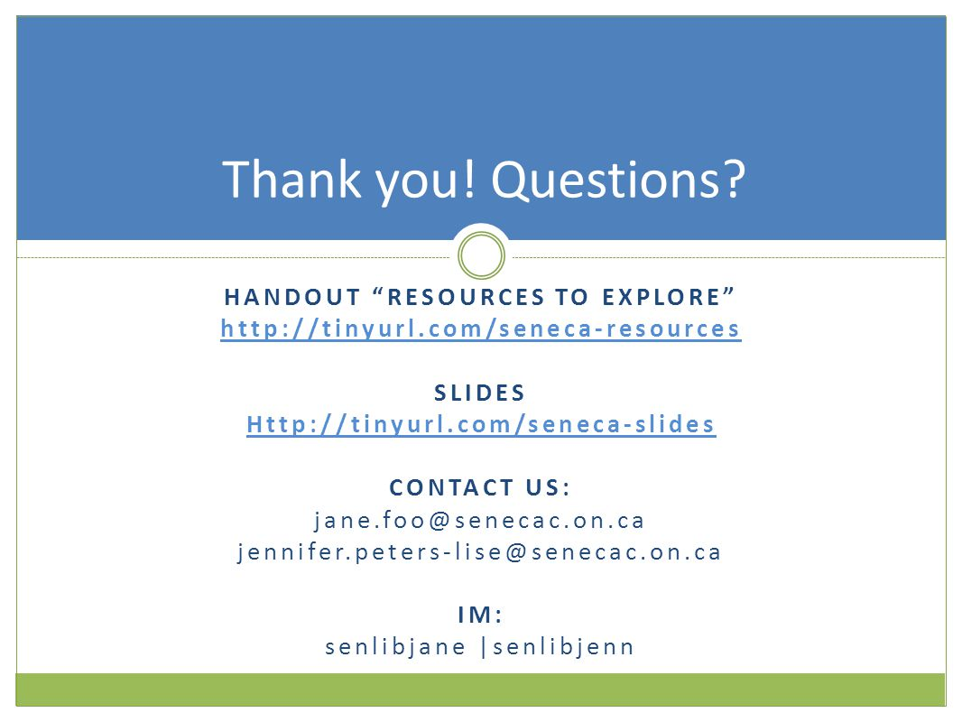HANDOUT RESOURCES TO EXPLORE http://tinyurl.com/seneca-resources SLIDES Http://tinyurl.com/seneca-slides CONTACT US: jane.foo@senecac.on.ca jennifer.peters-lise@senecac.on.ca IM: senlibjane |senlibjenn Thank you.