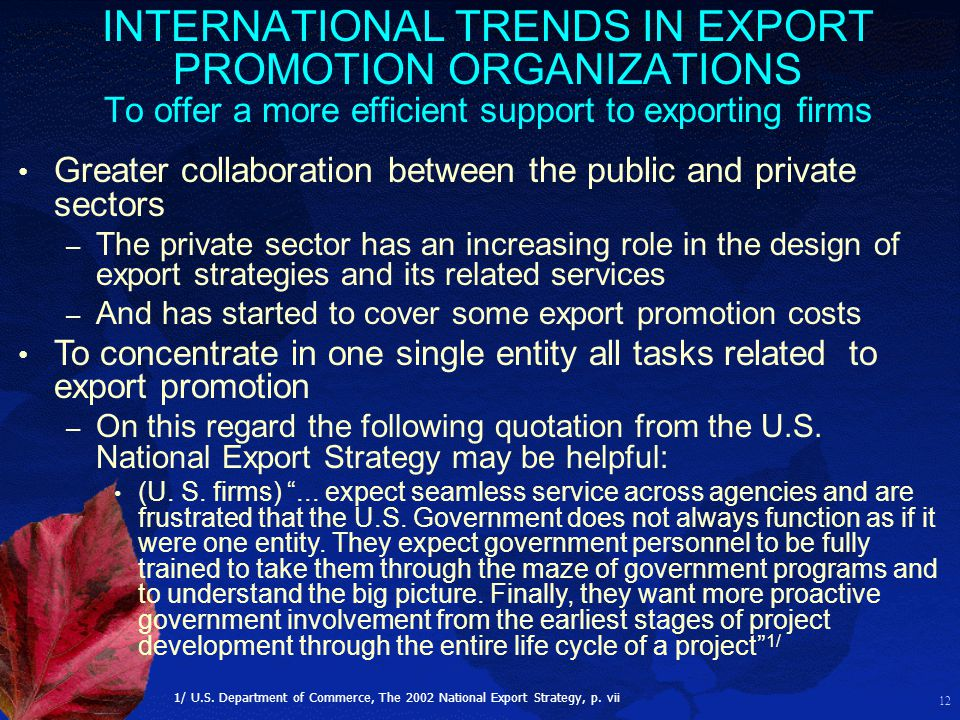 12 INTERNATIONAL TRENDS IN EXPORT PROMOTION ORGANIZATIONS To offer a more efficient support to exporting firms Greater collaboration between the publi