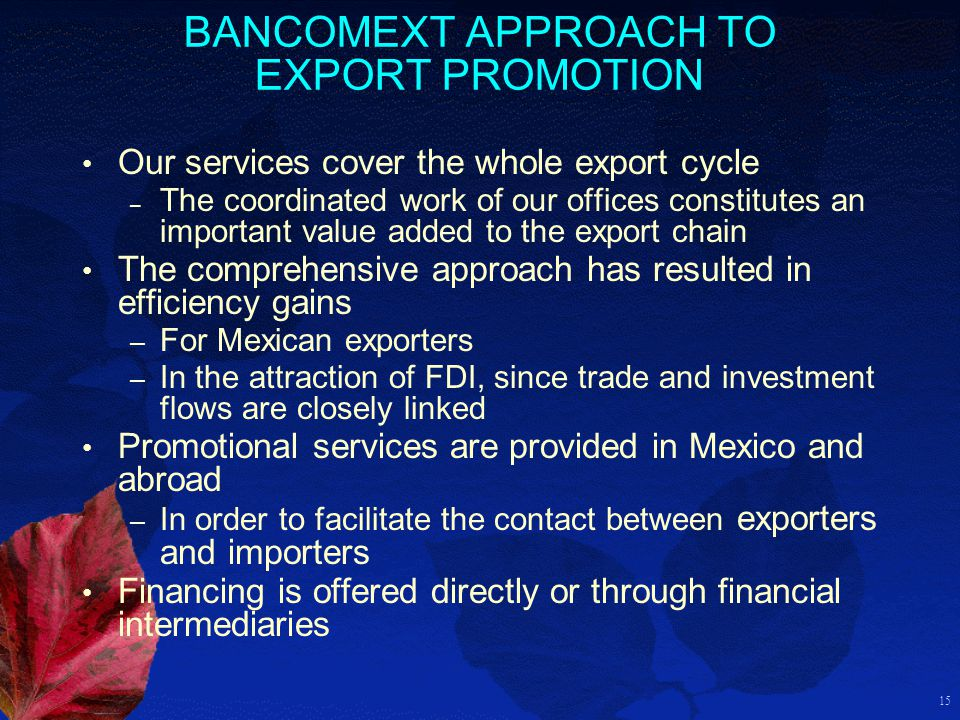 15 BANCOMEXT APPROACH TO EXPORT PROMOTION Our services cover the whole export cycle – The coordinated work of our offices constitutes an important val