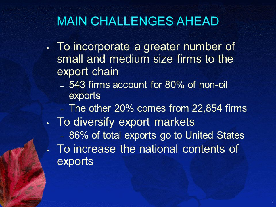7 MAIN CHALLENGES AHEAD To incorporate a greater number of small and medium size firms to the export chain – 543 firms account for 80% of non-oil expo