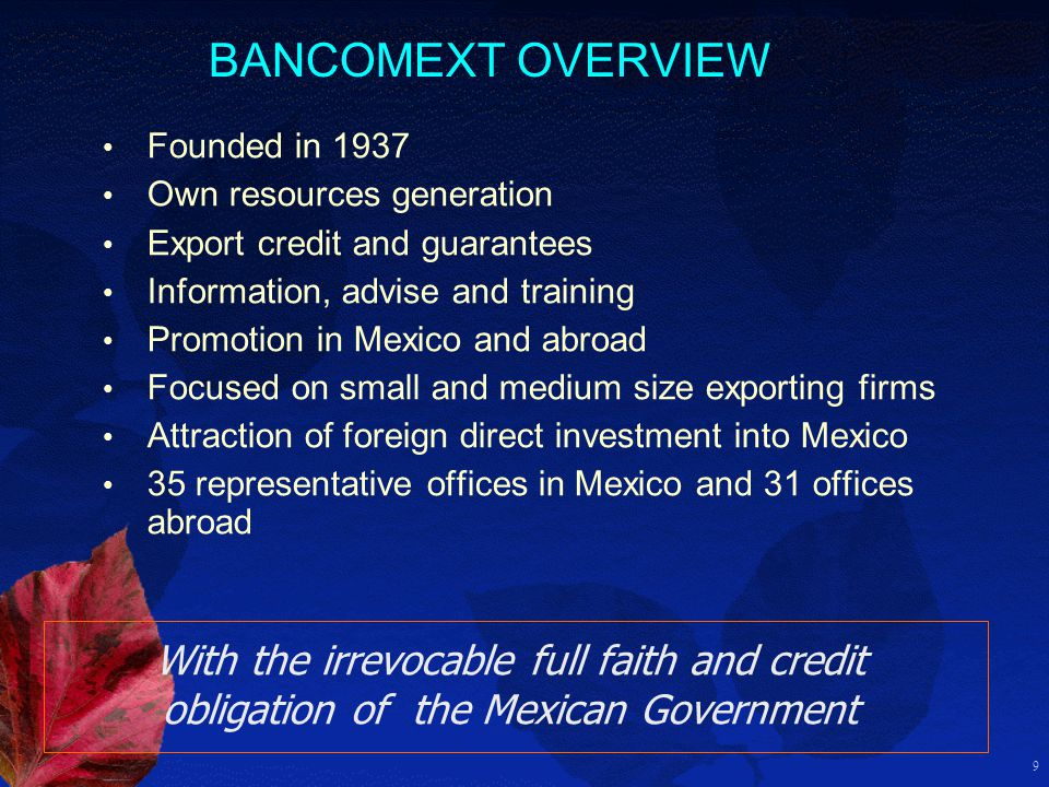 9 BANCOMEXT OVERVIEW Founded in 1937 Own resources generation Export credit and guarantees Information, advise and training Promotion in Mexico and abroad Focused on small and medium size exporting firms Attraction of foreign direct investment into Mexico 35 representative offices in Mexico and 31 offices abroad With the irrevocable full faith and credit obligation of the Mexican Government