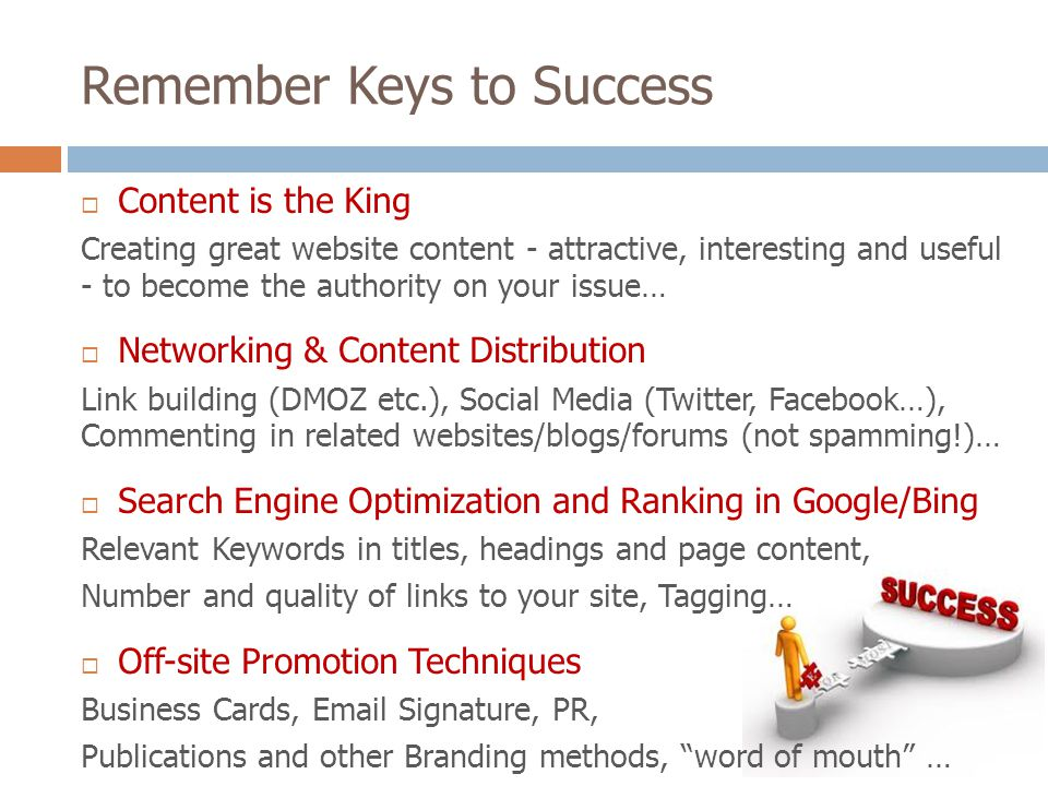 Remember Keys to Success Content is the King Creating great website content - attractive, interesting and useful - to become the authority on your issue… Networking & Content Distribution Link building (DMOZ etc.), Social Media (Twitter, Facebook…), Commenting in related websites/blogs/forums (not spamming!)… Search Engine Optimization and Ranking in Google/Bing Relevant Keywords in titles, headings and page content, Number and quality of links to your site, Tagging… Off-site Promotion Techniques Business Cards, Email Signature, PR, Publications and other Branding methods, word of mouth …