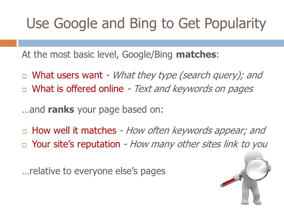 Use Google and Bing to Get Popularity At the most basic level, Google/Bing matches: What users want - What they type (search query); and What is offered online - Text and keywords on pages …and ranks your page based on: How well it matches - How often keywords appear; and Your sites reputation - How many other sites link to you …relative to everyone elses pages