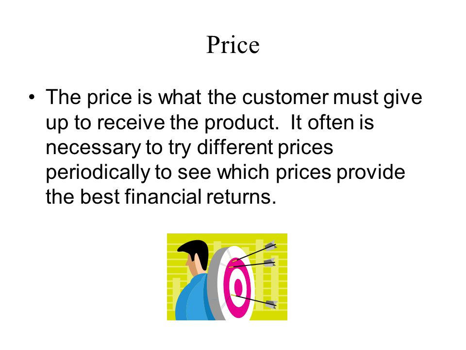 Price The price is what the customer must give up to receive the product.