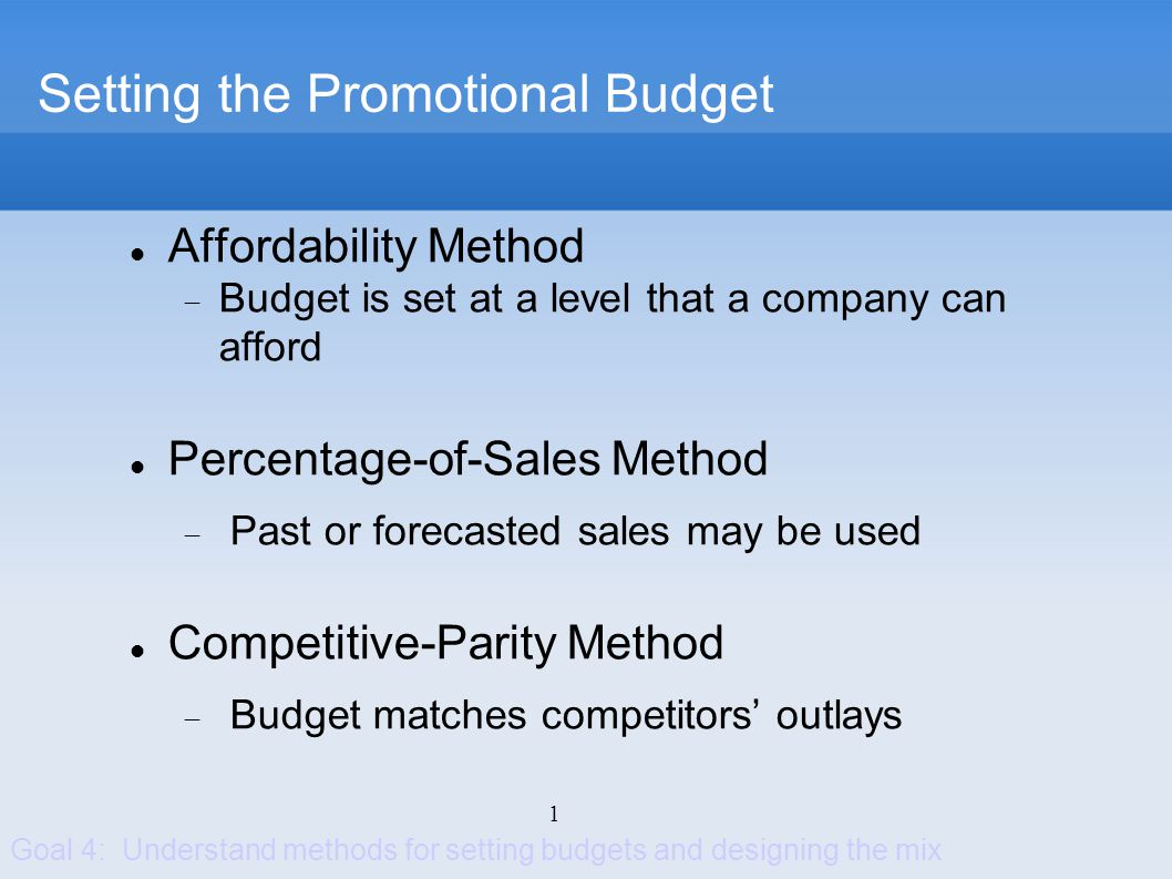 2 Setting the Promotional Budget Objective-and-Task Method Specific objectives are defined Tasks required to achieve objectives are determined Costs of performing tasks are estimated, then summed to create the promotional budget Goal 4: Understand methods for setting budgets and designing the mix