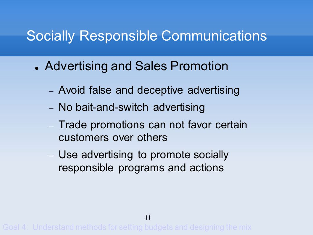 11 Socially Responsible Communications Advertising and Sales Promotion Avoid false and deceptive advertising No bait-and-switch advertising Trade prom