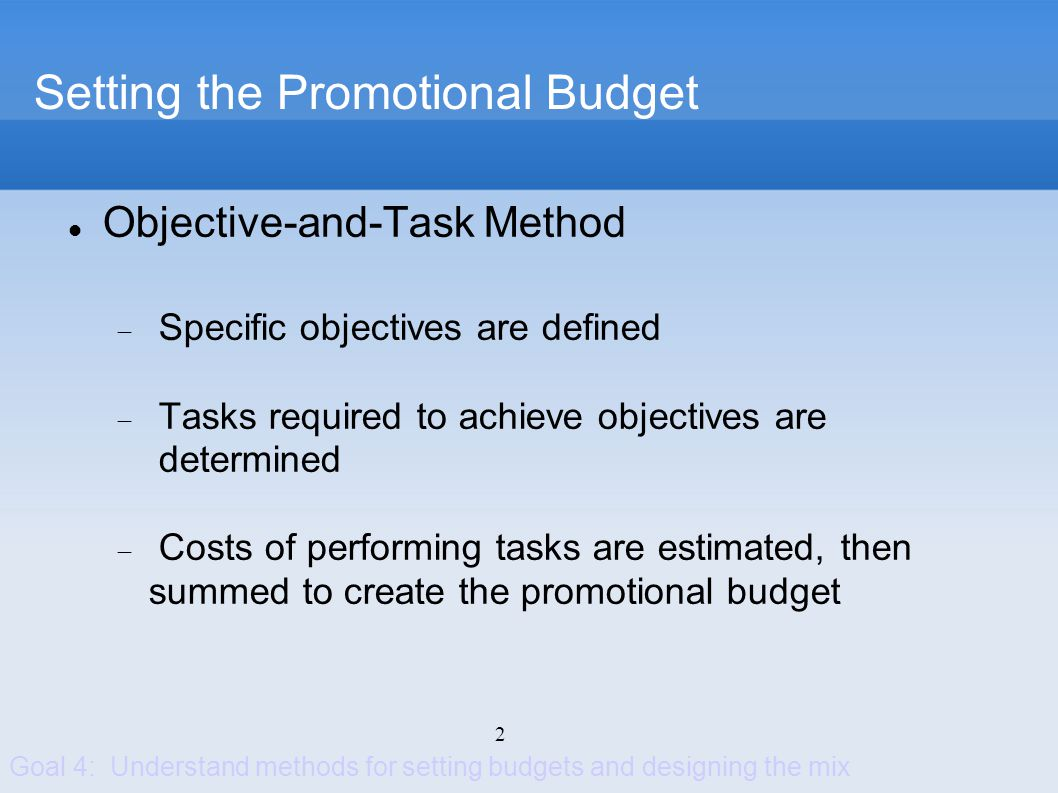 3 Setting the Promotional Mix Determined by the nature of each promotion tool and the selected promotion mix strategy Goal 4: Understand methods for setting budgets and designing the mix Advertising Personal Selling Sales Promotion Public Relations Direct Marketing