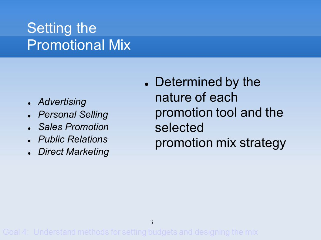 3 Setting the Promotional Mix Determined by the nature of each promotion tool and the selected promotion mix strategy Goal 4: Understand methods for s