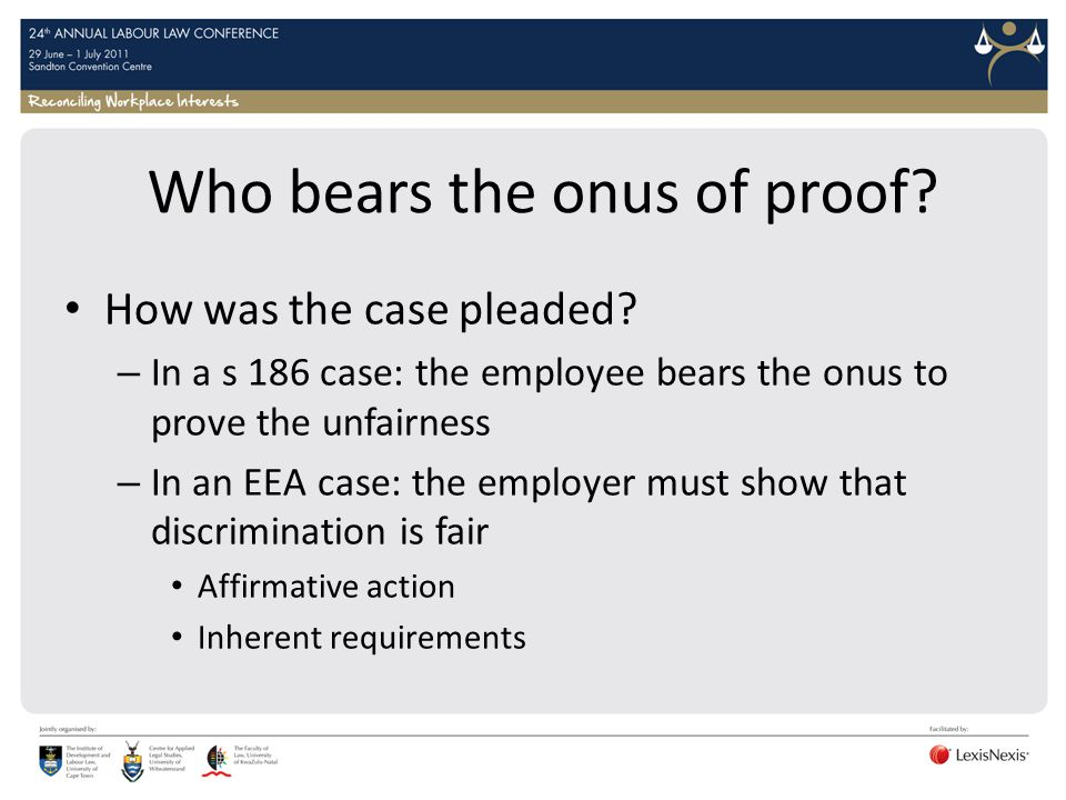 Who bears the onus of proof? How was the case pleaded? – In a s 186 case: the employee bears the onus to prove the unfairness – In an EEA case: the em