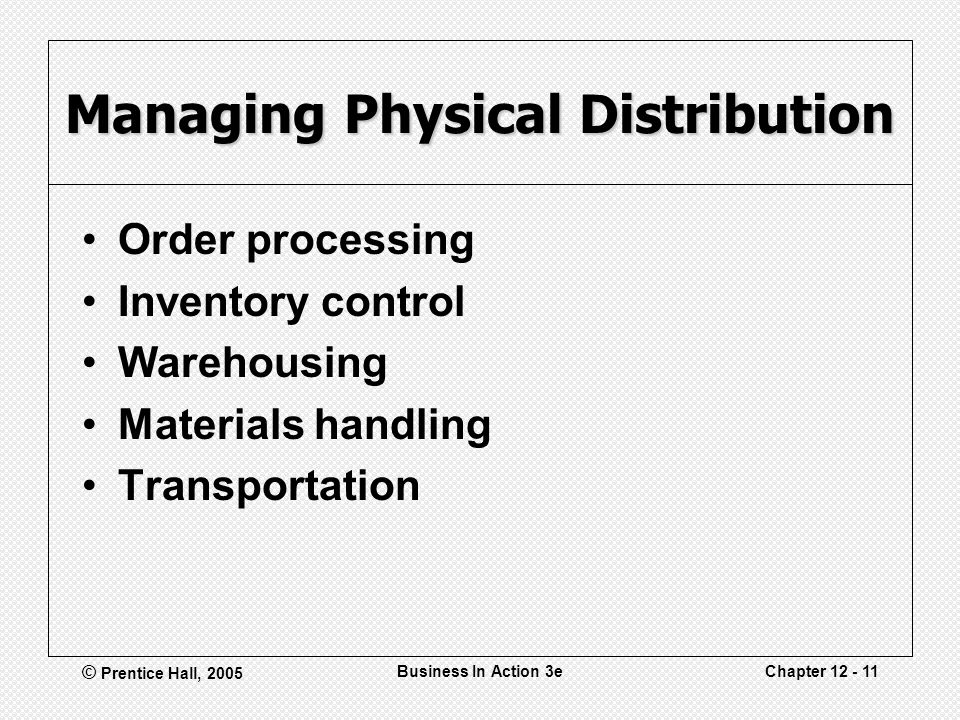 © Prentice Hall, 2005 Business In Action 3eChapter 12 - 11 Managing Physical Distribution Order processing Inventory control Warehousing Materials handling Transportation
