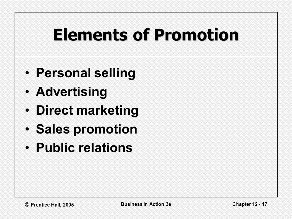 © Prentice Hall, 2005 Business In Action 3eChapter 12 - 17 Elements of Promotion Personal selling Advertising Direct marketing Sales promotion Public relations