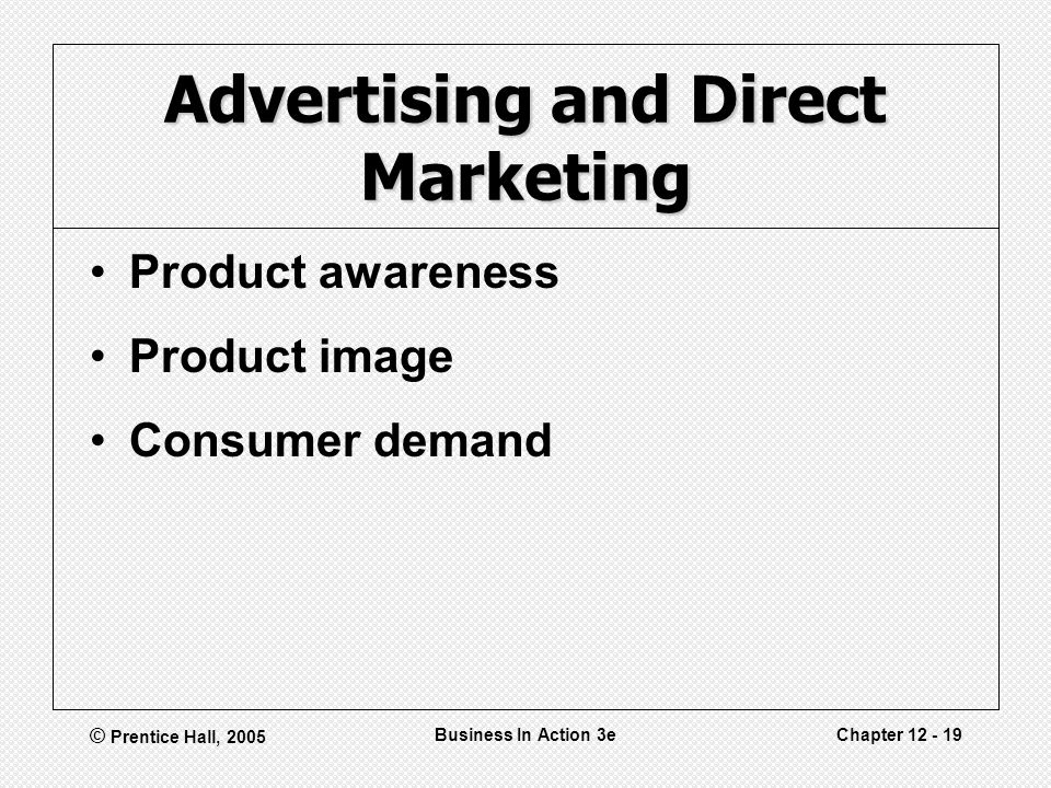© Prentice Hall, 2005 Business In Action 3eChapter 12 - 19 Advertising and Direct Marketing Product awareness Product image Consumer demand