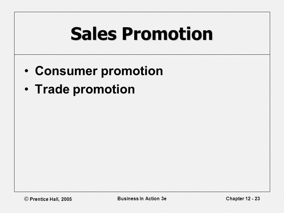 © Prentice Hall, 2005 Business In Action 3eChapter 12 - 23 Sales Promotion Consumer promotion Trade promotion