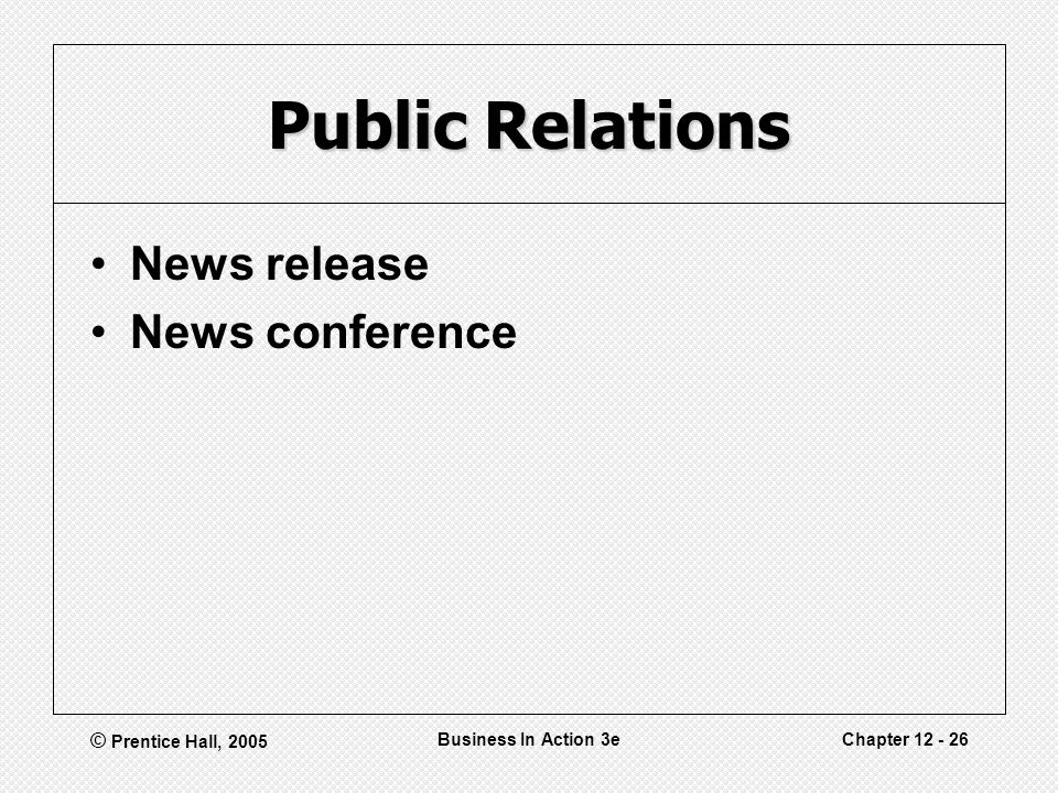 © Prentice Hall, 2005 Business In Action 3eChapter 12 - 26 Public Relations News release News conference