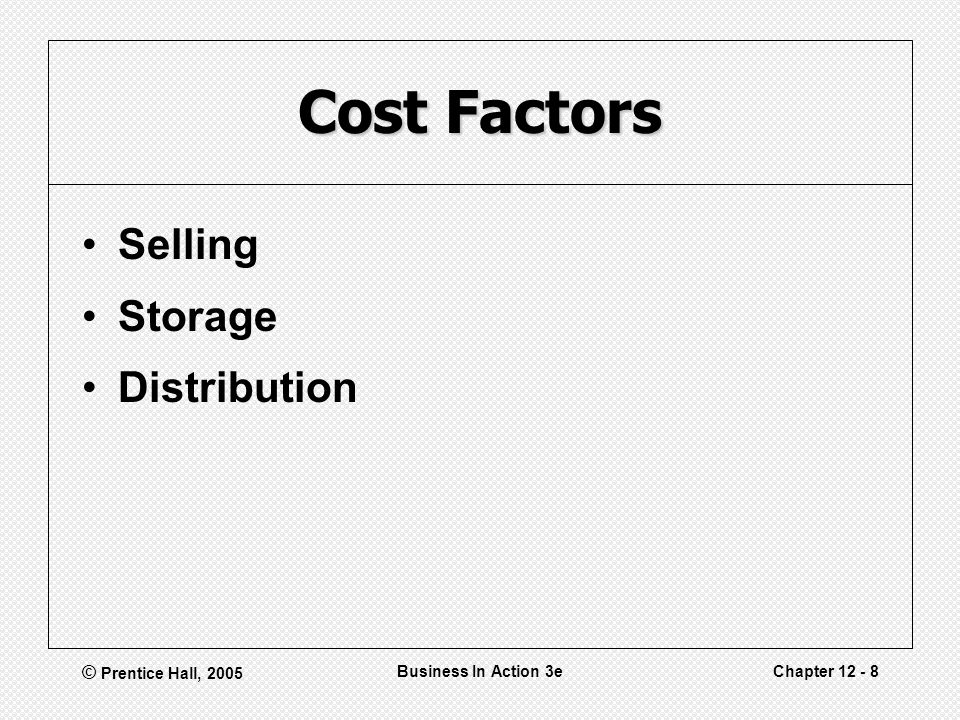 © Prentice Hall, 2005 Business In Action 3eChapter 12 - 8 Cost Factors Selling Storage Distribution
