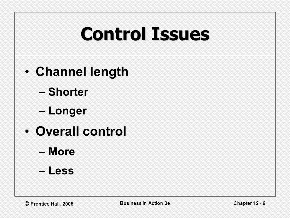 © Prentice Hall, 2005 Business In Action 3eChapter 12 - 9 Control Issues Channel length –Shorter –Longer Overall control –More –Less