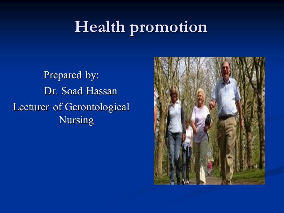 Health promotion Prepared by: Dr. Soad Hassan Dr. Soad Hassan Lecturer of Gerontological Nursing