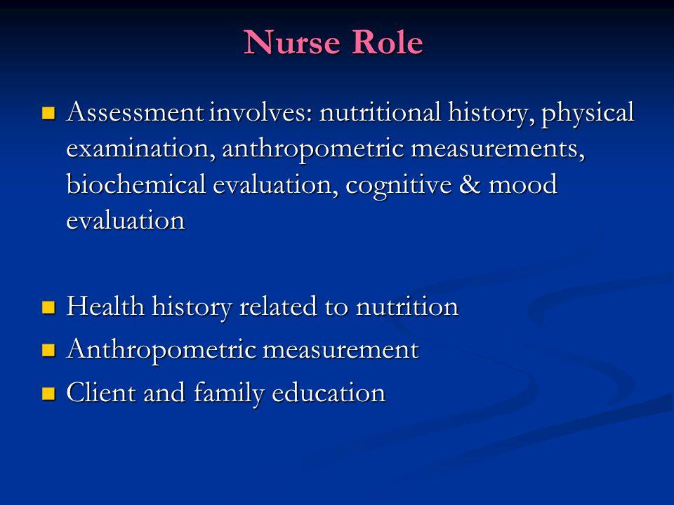 Nurse Role Assessment involves: nutritional history, physical examination, anthropometric measurements, biochemical evaluation, cognitive & mood evalu
