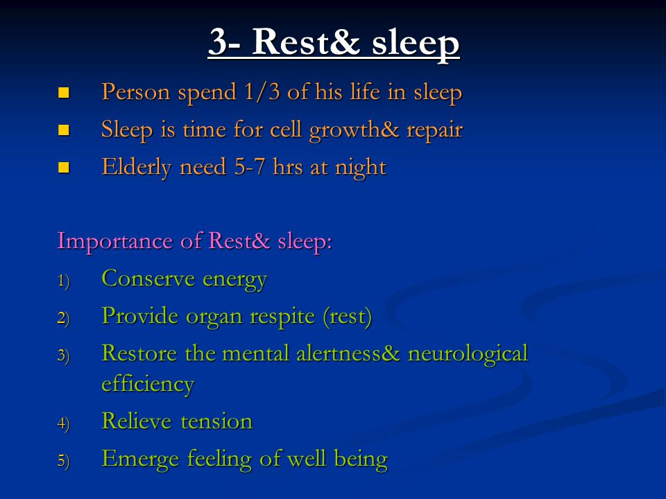 3- Rest& sleep Person spend 1/3 of his life in sleep Person spend 1/3 of his life in sleep Sleep is time for cell growth& repair Sleep is time for cel