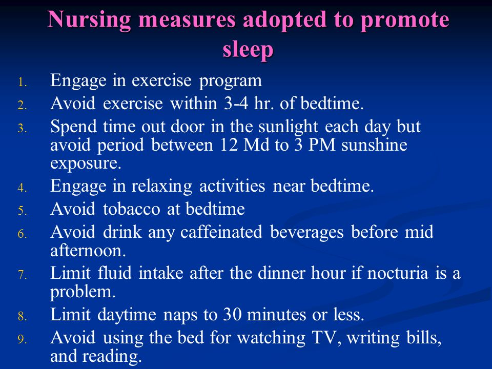 Nursing measures adopted to promote sleep 1. 1. Engage in exercise program 2. 2. Avoid exercise within 3-4 hr. of bedtime. 3. 3. Spend time out door i
