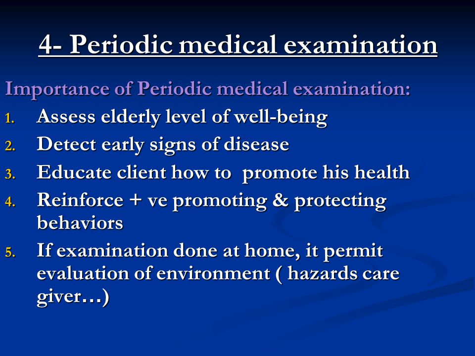 4- Periodic medical examination Importance of Periodic medical examination: 1. Assess elderly level of well-being 2. Detect early signs of disease 3.