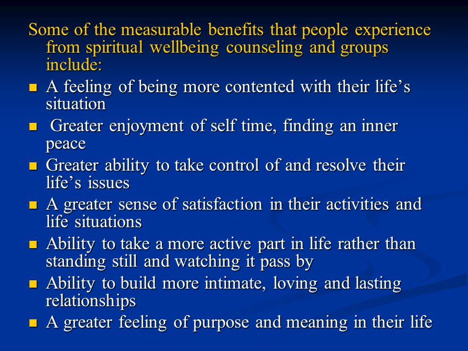 Some of the measurable benefits that people experience from spiritual wellbeing counseling and groups include: A feeling of being more contented with