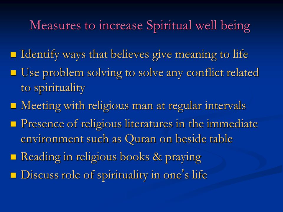 Measures to increase Spiritual well being Identify ways that believes give meaning to life Identify ways that believes give meaning to life Use proble