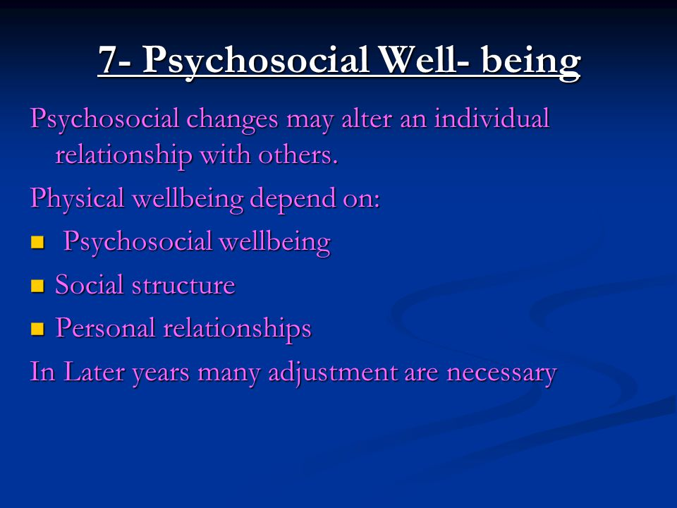 7- Psychosocial Well- being Psychosocial changes may alter an individual relationship with others. Physical wellbeing depend on: Psychosocial wellbein