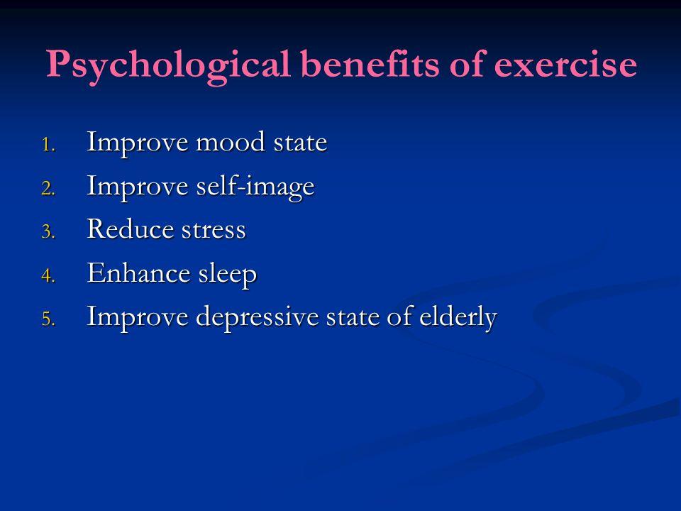 Psychological benefits of exercise 1. Improve mood state 2. Improve self-image 3. Reduce stress 4. Enhance sleep 5. Improve depressive state of elderl