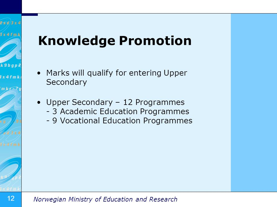 12 Norwegian Ministry of Education and Research Knowledge Promotion Marks will qualify for entering Upper Secondary Upper Secondary – 12 Programmes -
