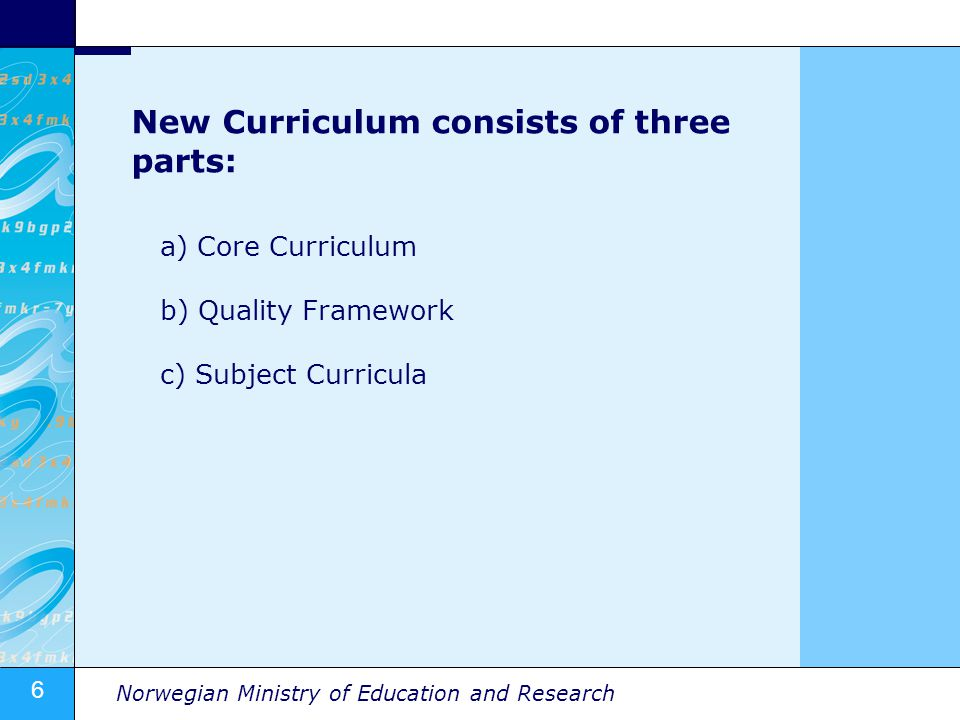 6 Norwegian Ministry of Education and Research New Curriculum consists of three parts: a) Core Curriculum b) Quality Framework c) Subject Curricula