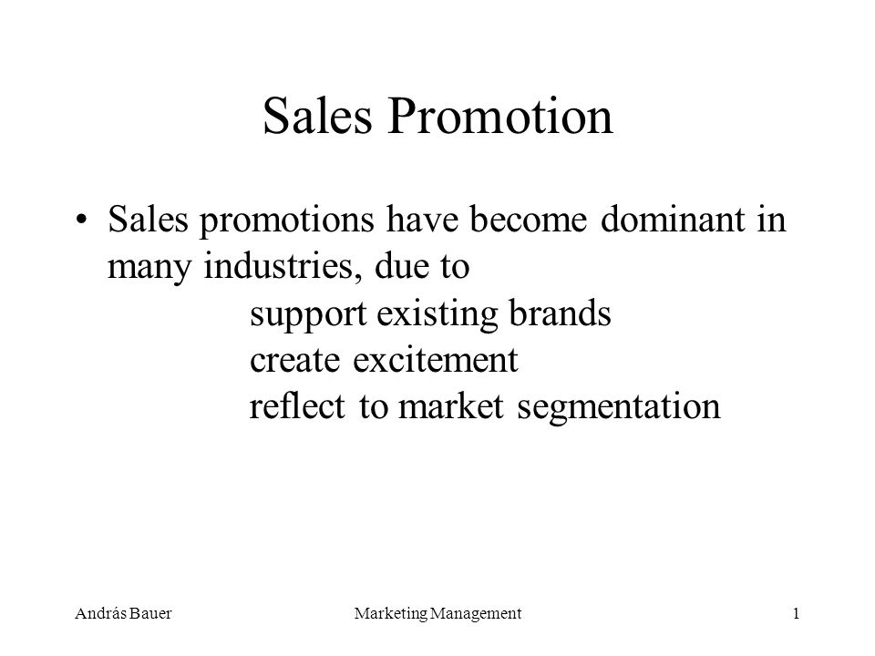András BauerMarketing Management1 Sales Promotion Sales promotions have become dominant in many industries, due to support existing brands create excitement reflect to market segmentation