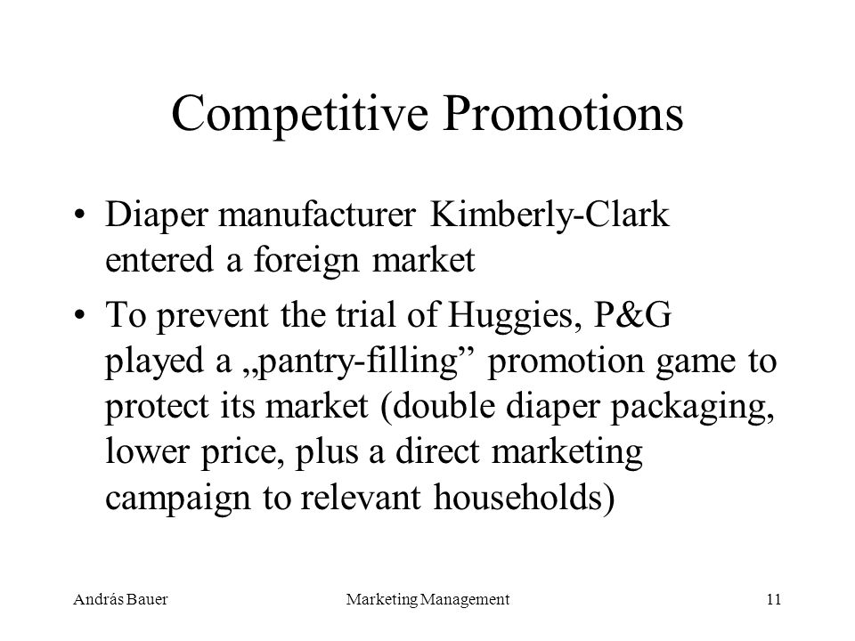 András BauerMarketing Management11 Competitive Promotions Diaper manufacturer Kimberly-Clark entered a foreign market To prevent the trial of Huggies, P&G played a pantry-filling promotion game to protect its market (double diaper packaging, lower price, plus a direct marketing campaign to relevant households)