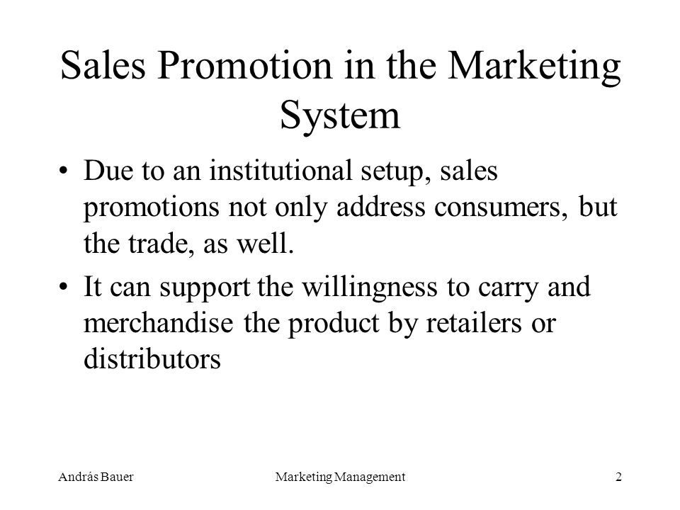 András BauerMarketing Management2 Sales Promotion in the Marketing System Due to an institutional setup, sales promotions not only address consumers, but the trade, as well.