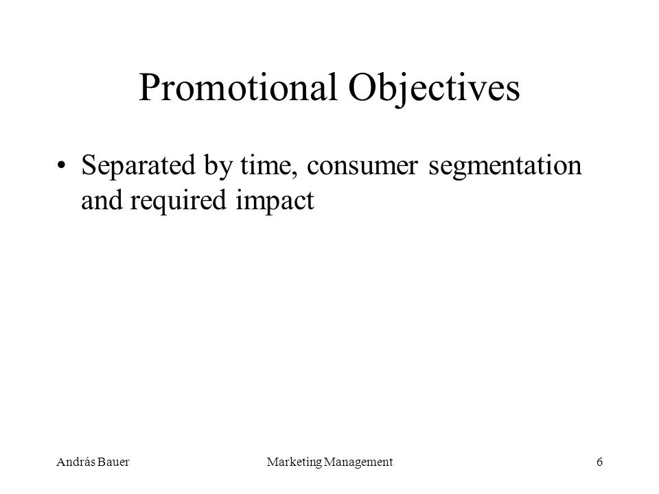 András BauerMarketing Management6 Promotional Objectives Separated by time, consumer segmentation and required impact