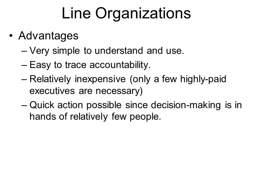 Line Organizations Advantages –Very simple to understand and use. –Easy to trace accountability. –Relatively inexpensive (only a few highly-paid execu